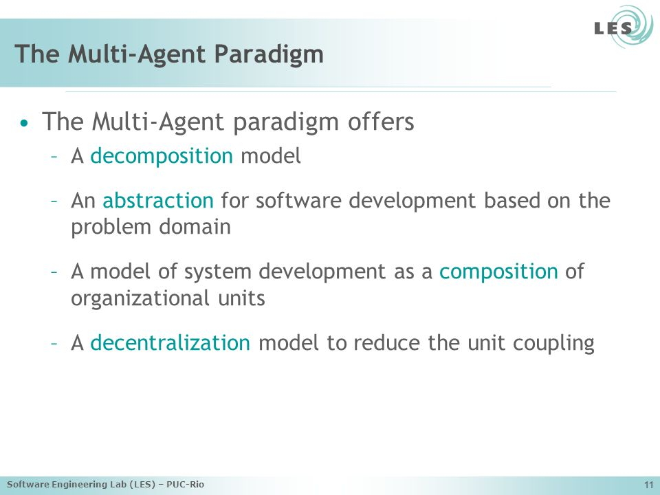Software Engineering Lab (LES) – PUC-Rio 11 The Multi-Agent Paradigm The Multi-Agent paradigm offers –A decomposition model –An abstraction for software development based on the problem domain –A model of system development as a composition of organizational units –A decentralization model to reduce the unit coupling