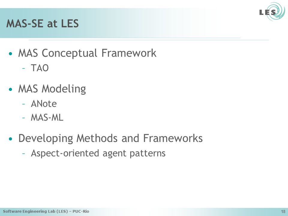 Software Engineering Lab (LES) – PUC-Rio 18 MAS-SE at LES MAS Conceptual Framework –TAO MAS Modeling –ANote –MAS-ML Developing Methods and Frameworks –Aspect-oriented agent patterns