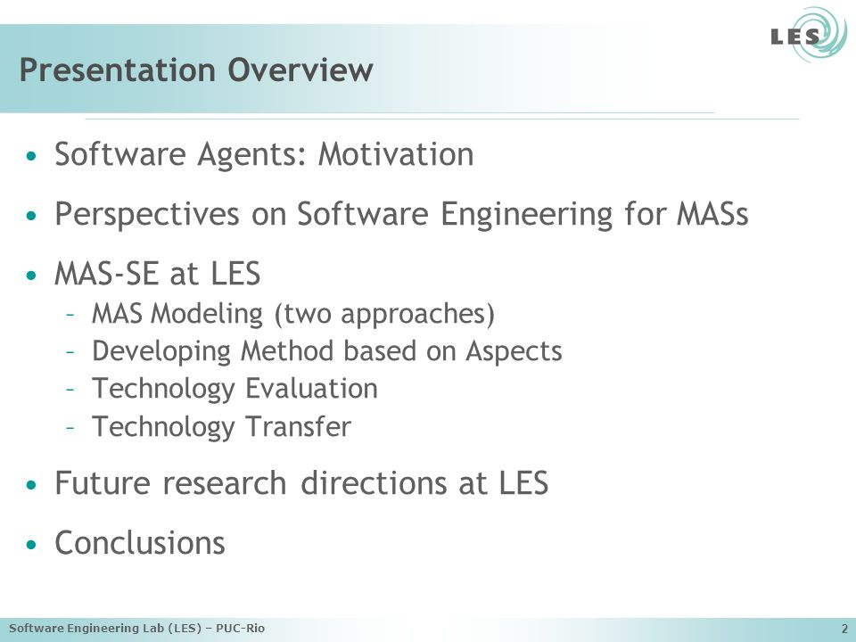 Software Engineering Lab (LES) – PUC-Rio 2 Presentation Overview Software Agents: Motivation Perspectives on Software Engineering for MASs MAS-SE at LES –MAS Modeling (two approaches) –Developing Method based on Aspects –Technology Evaluation –Technology Transfer Future research directions at LES Conclusions
