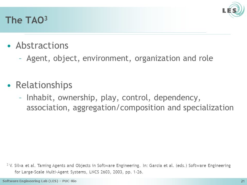 Software Engineering Lab (LES) – PUC-Rio 21 The TAO 3 Abstractions –Agent, object, environment, organization and role Relationships –Inhabit, ownership, play, control, dependency, association, aggregation/composition and specialization 3 V.
