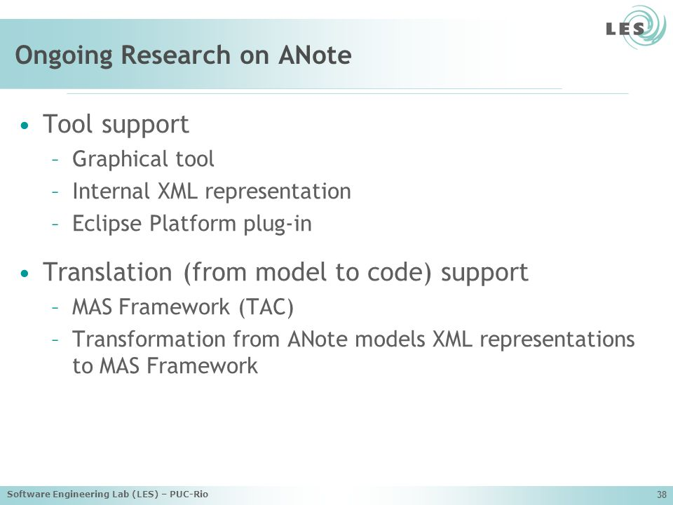 Software Engineering Lab (LES) – PUC-Rio 38 Ongoing Research on ANote Tool support –Graphical tool –Internal XML representation –Eclipse Platform plug-in Translation (from model to code) support –MAS Framework (TAC) –Transformation from ANote models XML representations to MAS Framework
