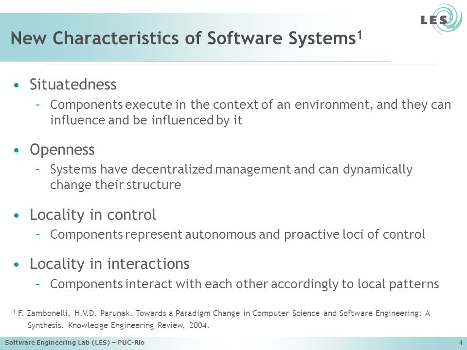 Software Engineering Lab (LES) – PUC-Rio 4 New Characteristics of Software Systems 1 Situatedness –Components execute in the context of an environment, and they can influence and be influenced by it Openness –Systems have decentralized management and can dynamically change their structure Locality in control –Components represent autonomous and proactive loci of control Locality in interactions –Components interact with each other accordingly to local patterns 1 F.