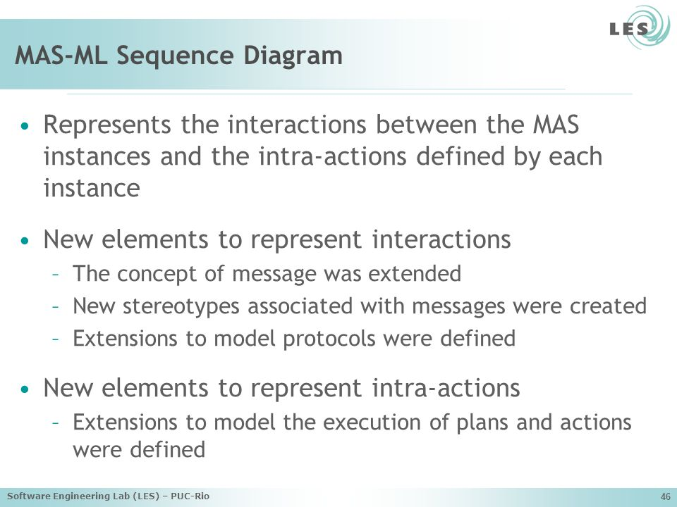 Software Engineering Lab (LES) – PUC-Rio 46 MAS-ML Sequence Diagram Represents the interactions between the MAS instances and the intra-actions defined by each instance New elements to represent interactions –The concept of message was extended –New stereotypes associated with messages were created –Extensions to model protocols were defined New elements to represent intra-actions –Extensions to model the execution of plans and actions were defined