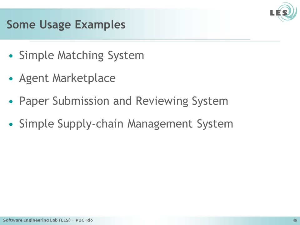 Software Engineering Lab (LES) – PUC-Rio 49 Some Usage Examples Simple Matching System Agent Marketplace Paper Submission and Reviewing System Simple Supply-chain Management System