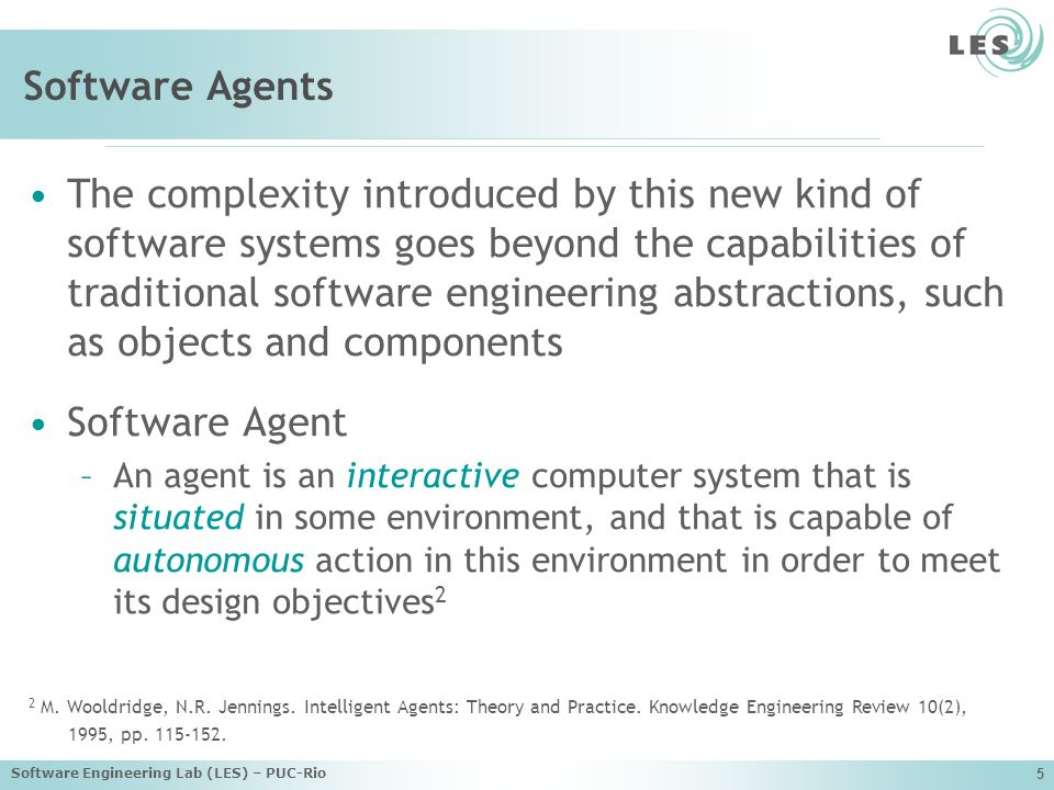 Software Engineering Lab (LES) – PUC-Rio 5 Software Agents The complexity introduced by this new kind of software systems goes beyond the capabilities of traditional software engineering abstractions, such as objects and components Software Agent –An agent is an interactive computer system that is situated in some environment, and that is capable of autonomous action in this environment in order to meet its design objectives 2 2 M.