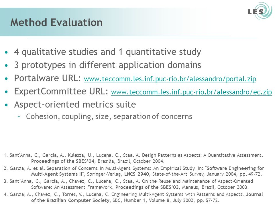 Software Engineering Lab (LES) – PUC-Rio 64 Method Evaluation 4 qualitative studies and 1 quantitative study 3 prototypes in different application domains Portalware URL: www.teccomm.les.inf.puc-rio.br/alessandro/portal.zip www.teccomm.les.inf.puc-rio.br/alessandro/portal.zip ExpertCommittee URL: www.teccomm.les.inf.puc-rio.br/alessandro/ec.zip www.teccomm.les.inf.puc-rio.br/alessandro/ec.zip Aspect-oriented metrics suite –Cohesion, coupling, size, separation of concerns 1.
