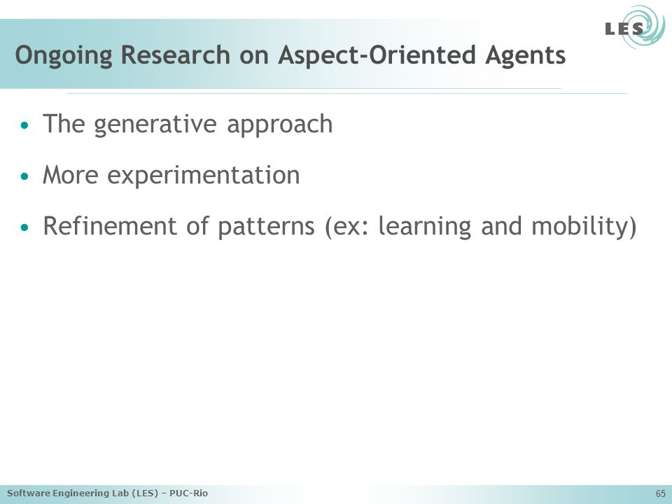 Software Engineering Lab (LES) – PUC-Rio 65 Ongoing Research on Aspect-Oriented Agents The generative approach More experimentation Refinement of patterns (ex: learning and mobility)