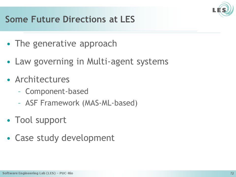 Software Engineering Lab (LES) – PUC-Rio 72 Some Future Directions at LES The generative approach Law governing in Multi-agent systems Architectures –Component-based –ASF Framework (MAS-ML-based) Tool support Case study development