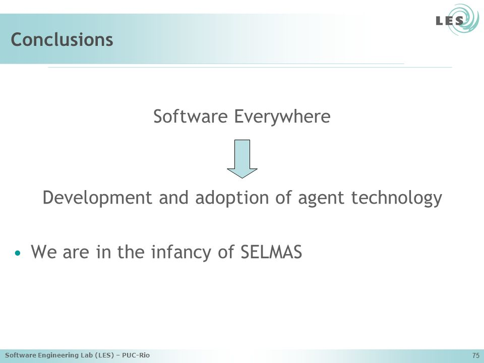 Software Engineering Lab (LES) – PUC-Rio 75 Conclusions Software Everywhere Development and adoption of agent technology We are in the infancy of SELMAS