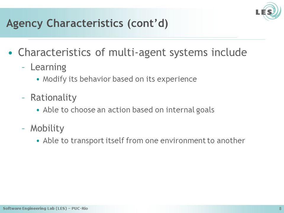 Software Engineering Lab (LES) – PUC-Rio 8 Agency Characteristics (contd) Characteristics of multi-agent systems include –Learning Modify its behavior based on its experience –Rationality Able to choose an action based on internal goals –Mobility Able to transport itself from one environment to another