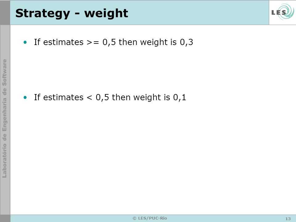 13 © LES/PUC-Rio Strategy - weight If estimates >= 0,5 then weight is 0,3 If estimates < 0,5 then weight is 0,1