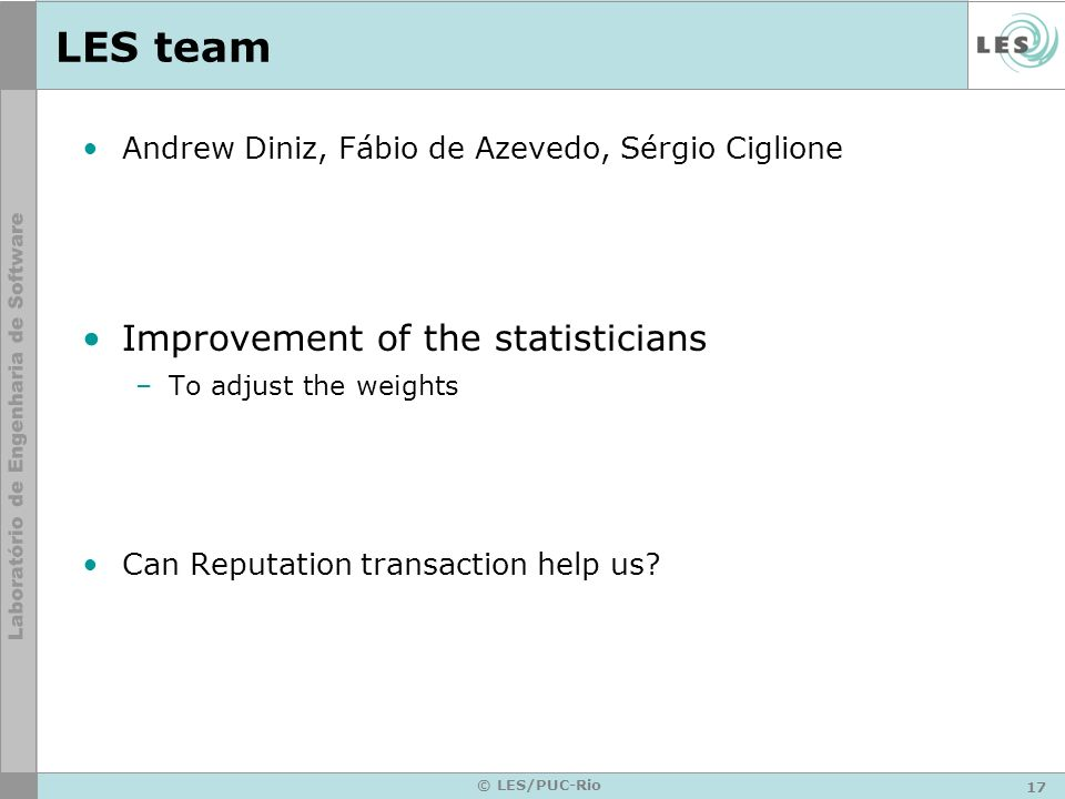 17 © LES/PUC-Rio LES team Andrew Diniz, Fábio de Azevedo, Sérgio Ciglione Improvement of the statisticians –To adjust the weights Can Reputation trans