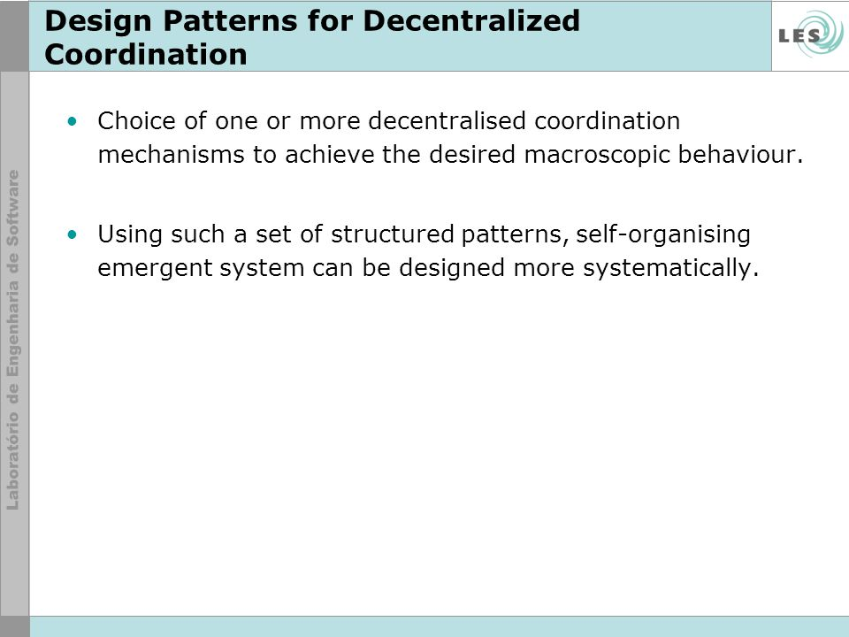 Design Patterns for Decentralized Coordination Choice of one or more decentralised coordination mechanisms to achieve the desired macroscopic behaviour.
