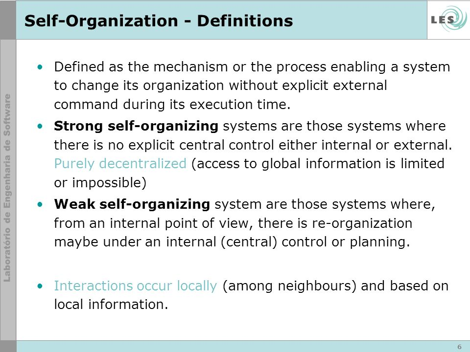 Self-Organization - Definitions Defined as the mechanism or the process enabling a system to change its organization without explicit external command during its execution time.