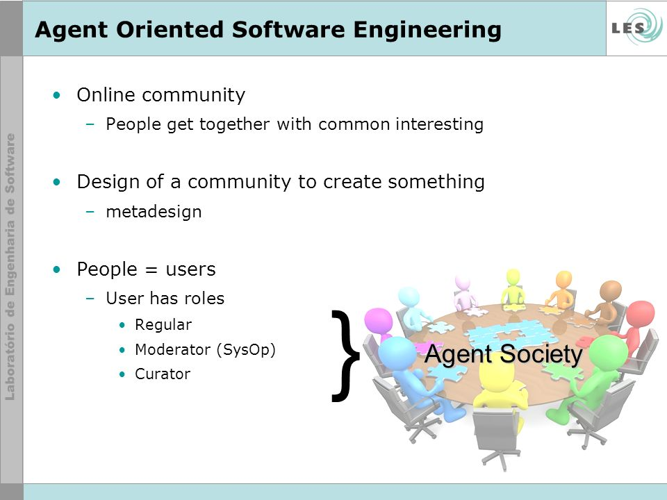 Agent Oriented Software Engineering Online community –People get together with common interesting Design of a community to create something –metadesign People = users –User has roles Regular Moderator (SysOp) Curator } Agent Society
