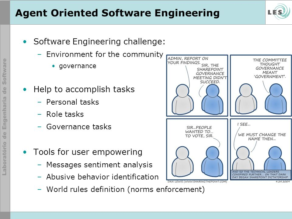 Agent Oriented Software Engineering Software Engineering challenge: –Environment for the community governance Help to accomplish tasks –Personal tasks –Role tasks –Governance tasks Tools for user empowering –Messages sentiment analysis –Abusive behavior identification –World rules definition (norms enforcement)