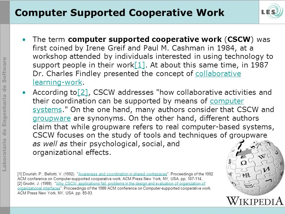 Computer Supported Cooperative Work The term computer supported cooperative work (CSCW) was first coined by Irene Greif and Paul M.
