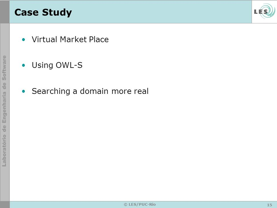 15 © LES/PUC-Rio Case Study Virtual Market Place Using OWL-S Searching a domain more real