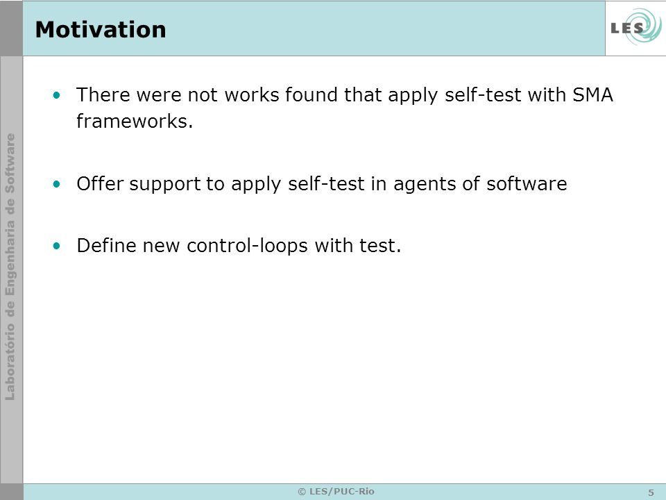5 © LES/PUC-Rio Motivation There were not works found that apply self-test with SMA frameworks. Offer support to apply self-test in agents of software