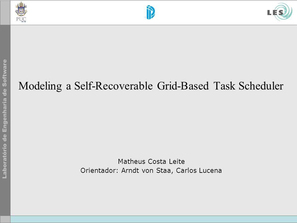 Modeling a Self-Recoverable Grid-Based Task Scheduler Matheus Costa Leite Orientador: Arndt von Staa, Carlos Lucena