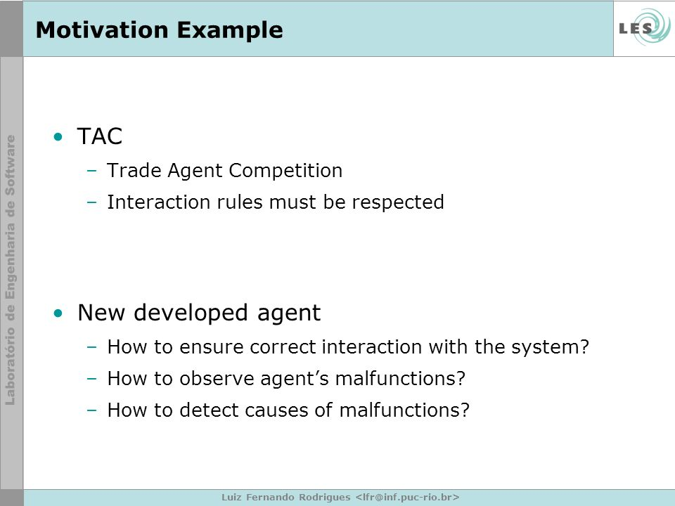 Luiz Fernando Rodrigues Motivation Example TAC –Trade Agent Competition –Interaction rules must be respected New developed agent –How to ensure correct interaction with the system.