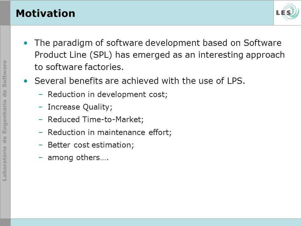 Motivation The paradigm of software development based on Software Product Line (SPL) has emerged as an interesting approach to software factories.