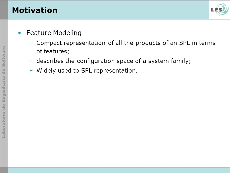 Motivation Feature Modeling –Compact representation of all the products of an SPL in terms of features; –describes the configuration space of a system