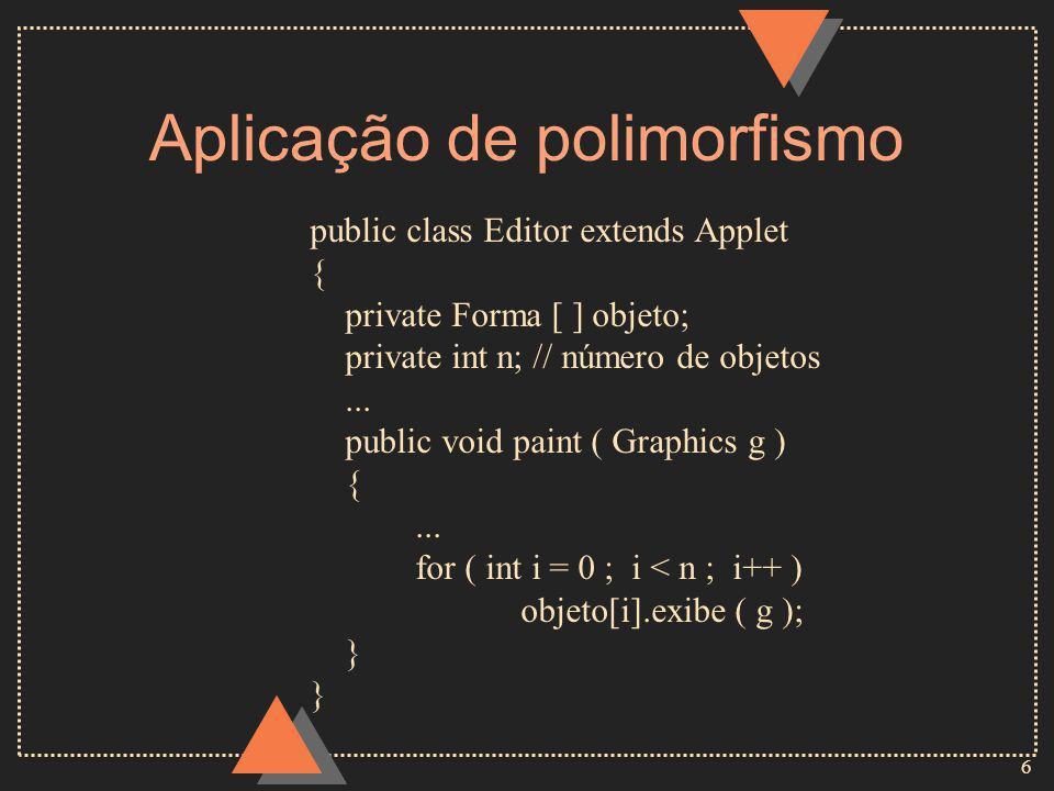 6 Aplicação de polimorfismo public class Editor extends Applet { private Forma [ ] objeto; private int n; // número de objetos...