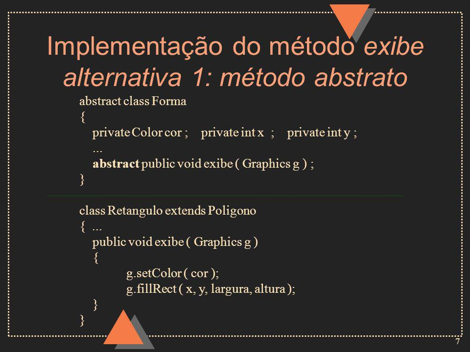 7 Implementação do método exibe alternativa 1: método abstrato abstract class Forma { private Color cor ; private int x ; private int y ;...