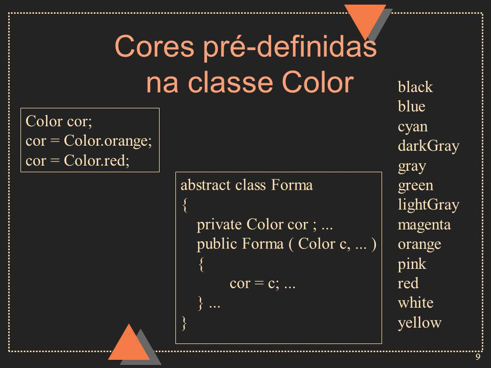9 Cores pré-definidas na classe Color black blue cyan darkGray gray green lightGray magenta orange pink red white yellow Color cor; cor = Color.orange; cor = Color.red; abstract class Forma { private Color cor ;...