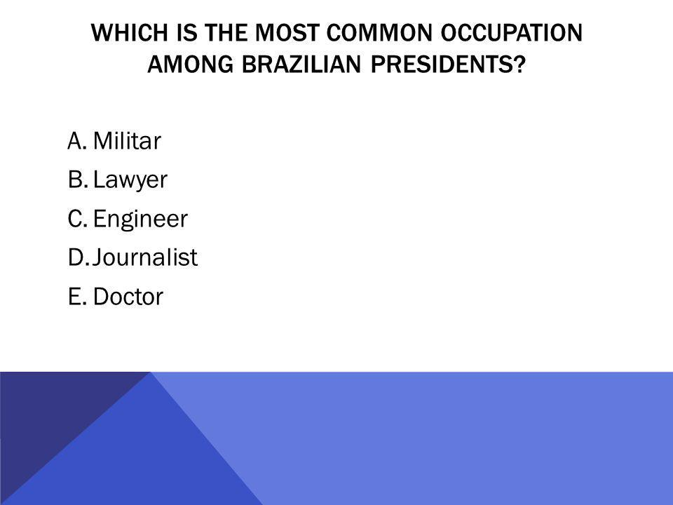 WHICH IS THE MOST COMMON OCCUPATION AMONG BRAZILIAN PRESIDENTS? A.Militar B.Lawyer C.Engineer D.Journalist E.Doctor