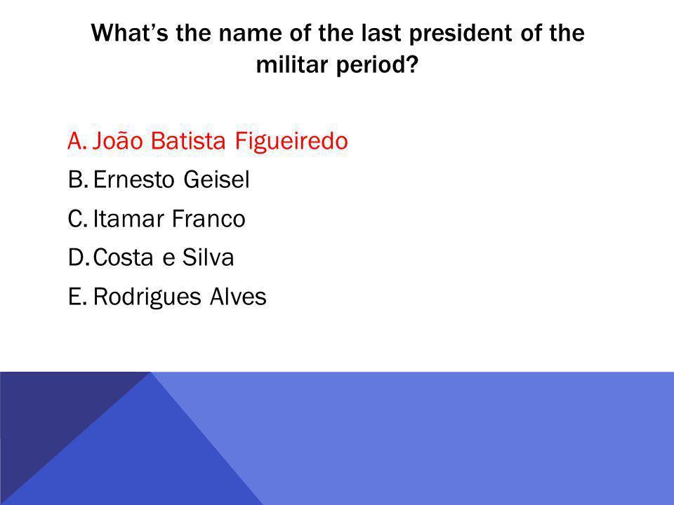Whats the name of the last president of the militar period? A.João Batista Figueiredo B.Ernesto Geisel C.Itamar Franco D.Costa e Silva E.Rodrigues Alv