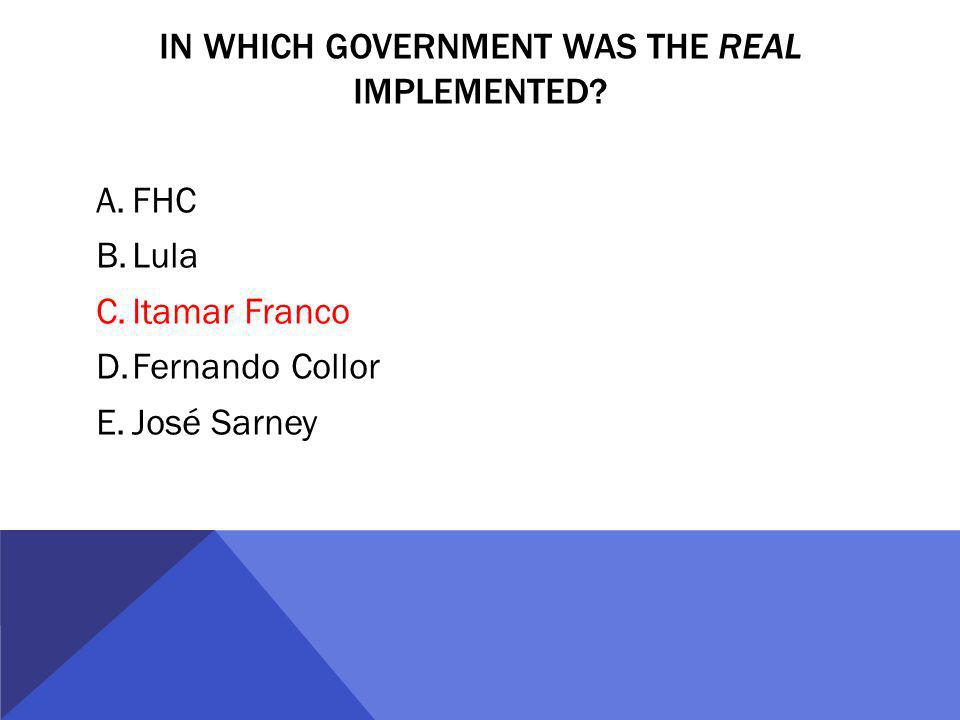 IN WHICH GOVERNMENT WAS THE REAL IMPLEMENTED? A.FHC B.Lula C.Itamar Franco D.Fernando Collor E.José Sarney