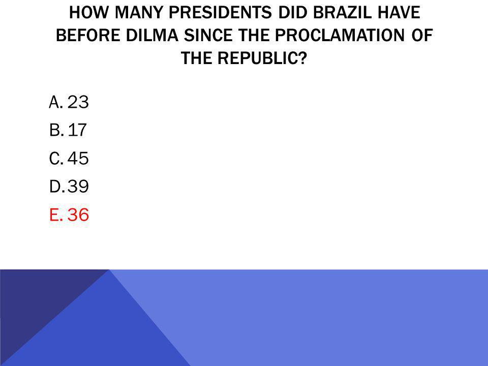 HOW MANY PRESIDENTS DID BRAZIL HAVE BEFORE DILMA SINCE THE PROCLAMATION OF THE REPUBLIC.