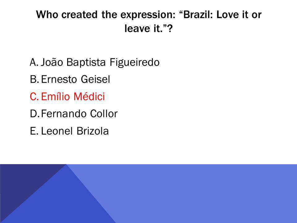 Who created the expression: Brazil: Love it or leave it.? A.João Baptista Figueiredo B.Ernesto Geisel C.Emílio Médici D.Fernando Collor E.Leonel Brizo
