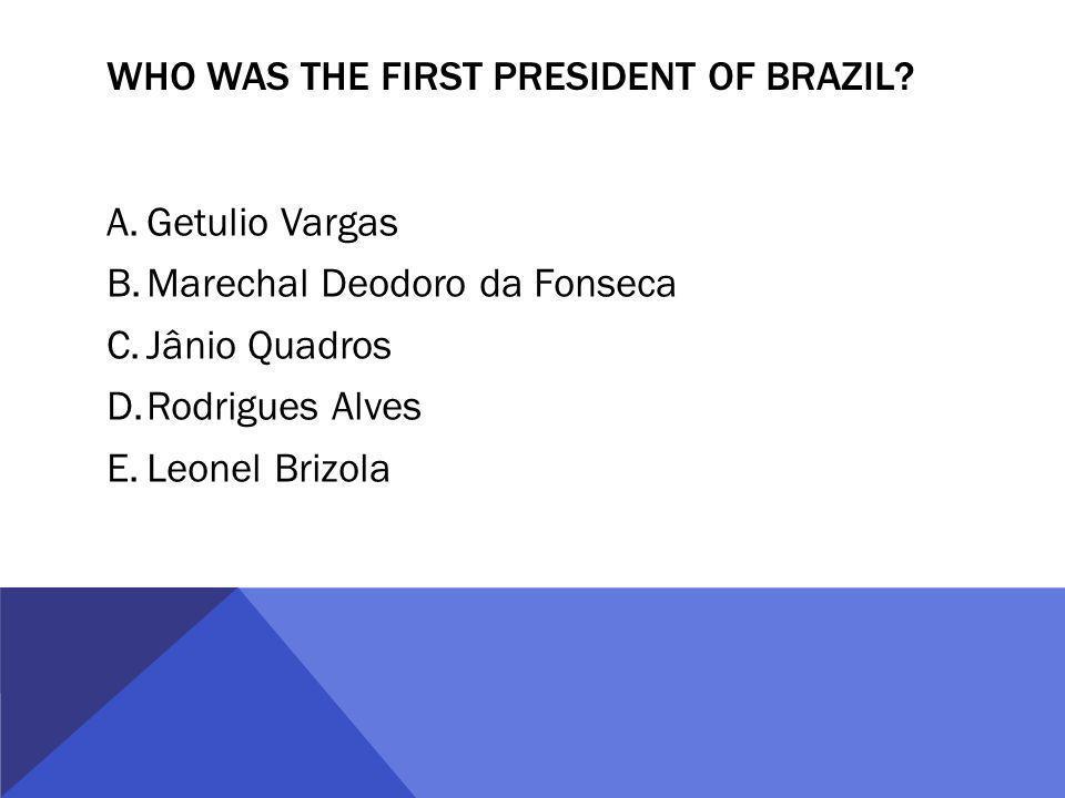 WHO WAS THE FIRST PRESIDENT OF BRAZIL? A.Getulio Vargas B.Marechal Deodoro da Fonseca C.Jânio Quadros D.Rodrigues Alves E.Leonel Brizola