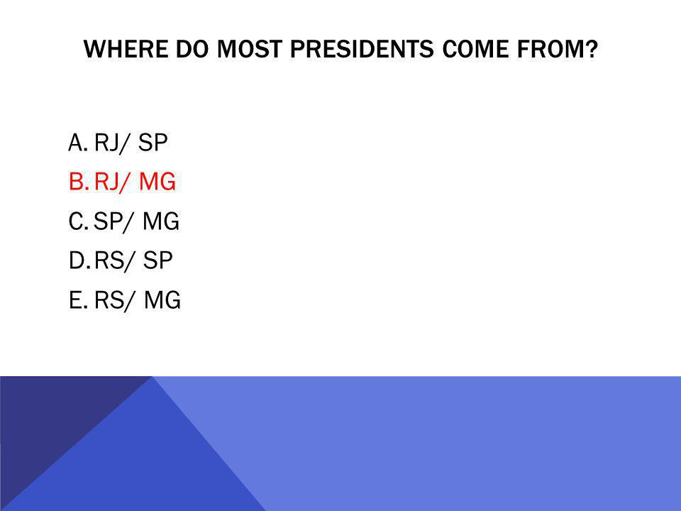 WHERE DO MOST PRESIDENTS COME FROM A.RJ/ SP B.RJ/ MG C.SP/ MG D.RS/ SP E.RS/ MG