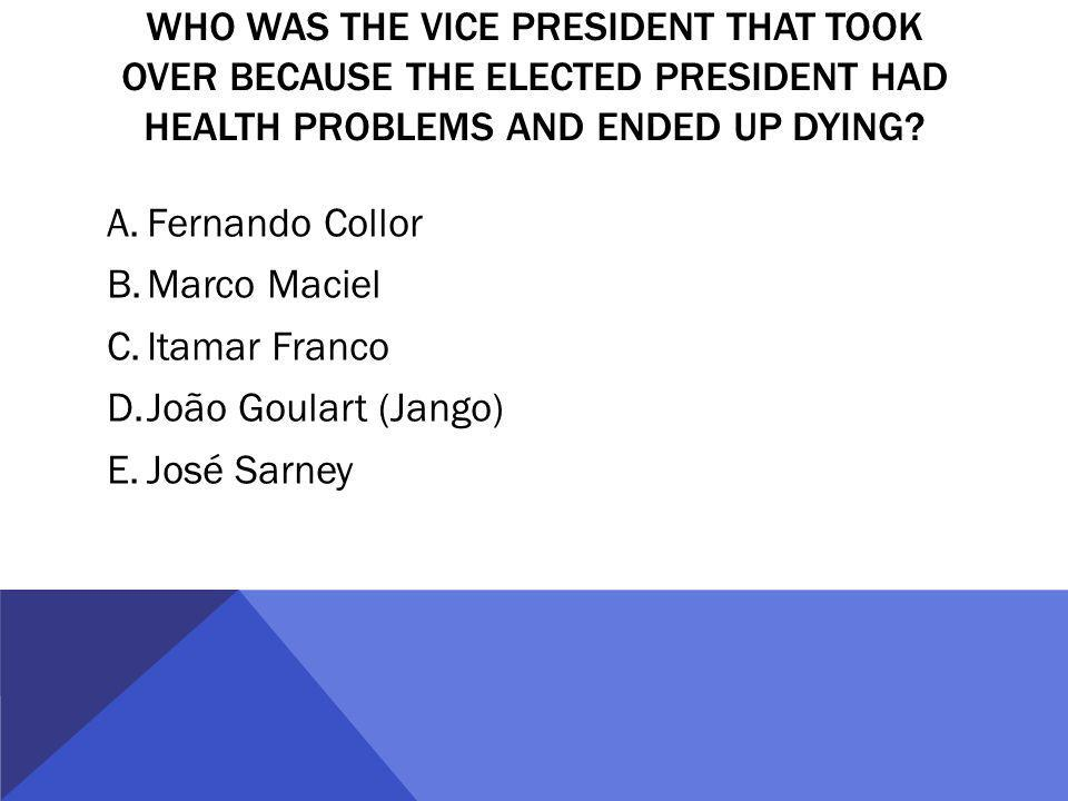 WHO WAS THE VICE PRESIDENT THAT TOOK OVER BECAUSE THE ELECTED PRESIDENT HAD HEALTH PROBLEMS AND ENDED UP DYING? A.Fernando Collor B.Marco Maciel C.Ita