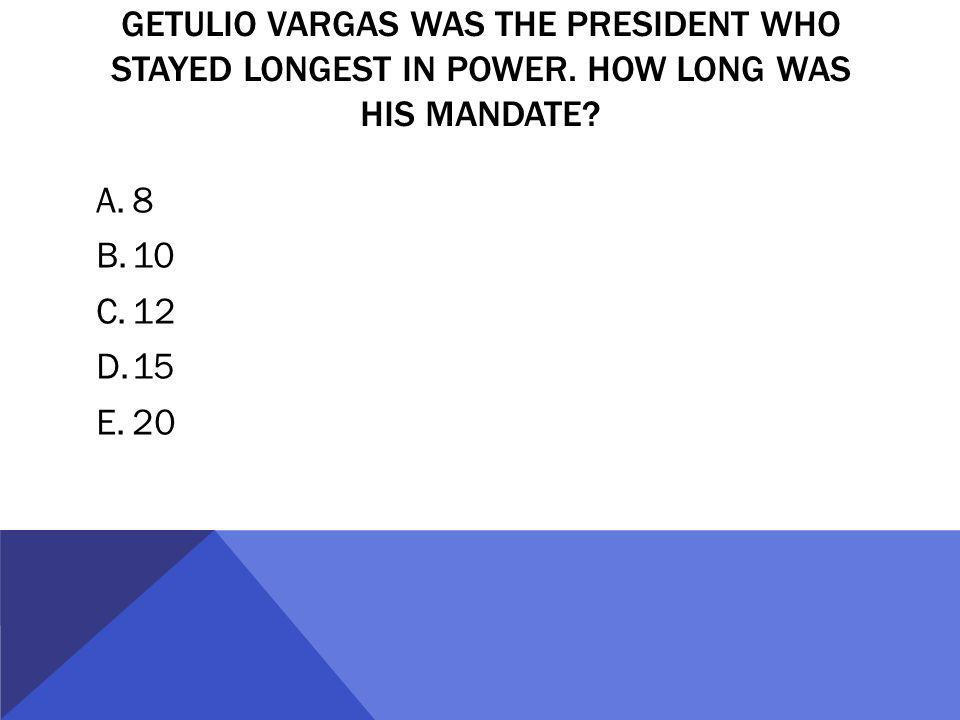 GETULIO VARGAS WAS THE PRESIDENT WHO STAYED LONGEST IN POWER. HOW LONG WAS HIS MANDATE? A.8 B.10 C.12 D.15 E.20