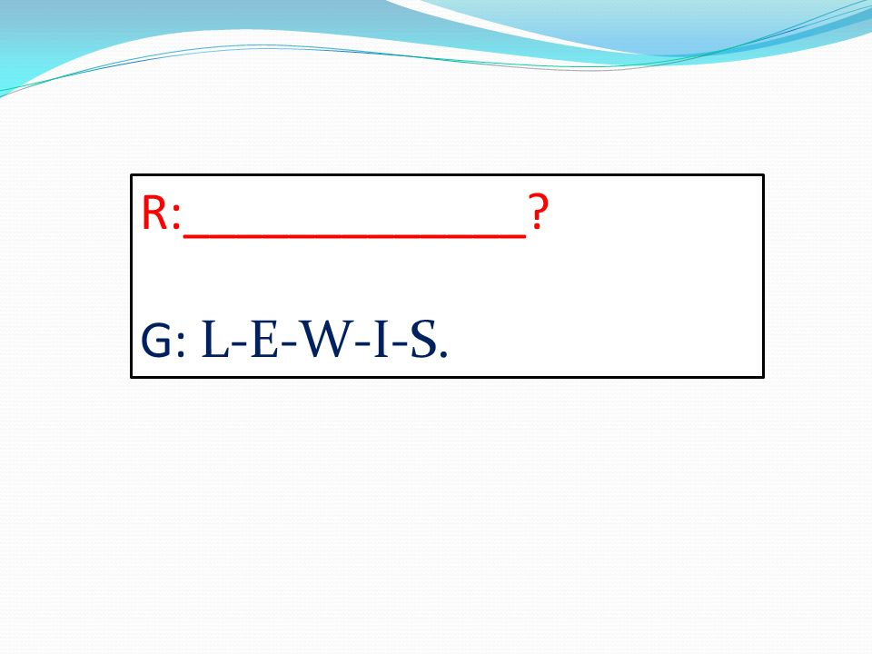 R:_____________? G: L-E-W-I-S.