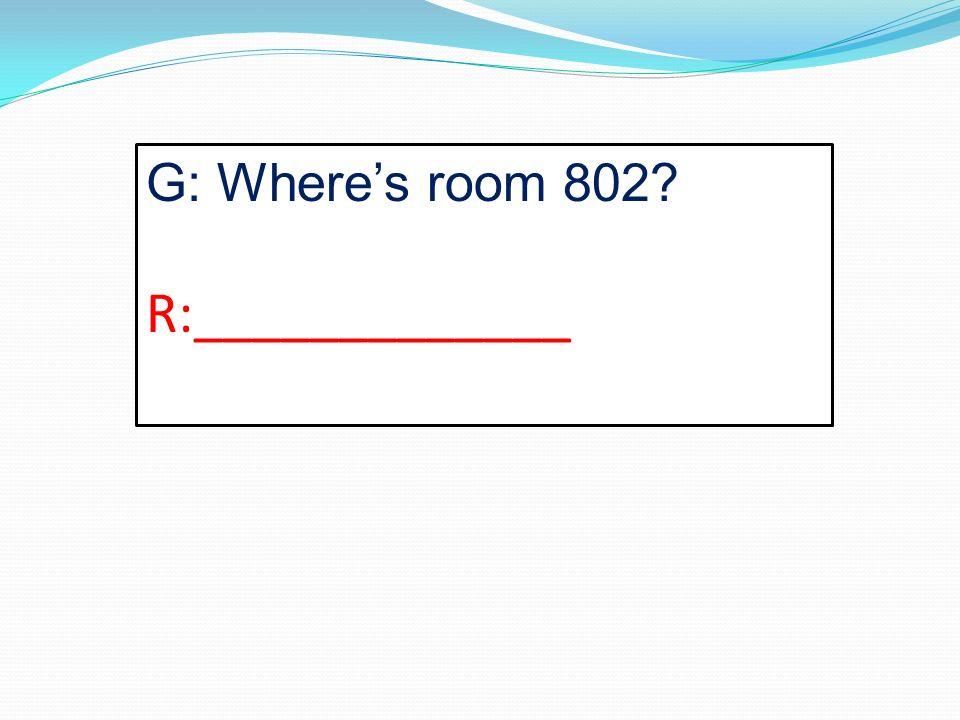 G: Wheres room 802? R:_____________