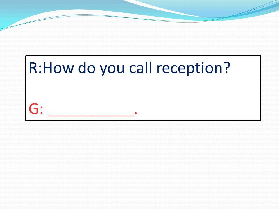 R:How do you call reception? G: __________.