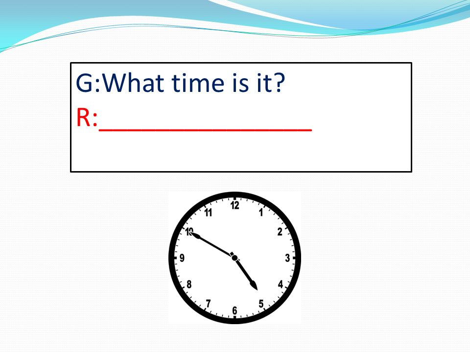 G:What time is it? R:_______________