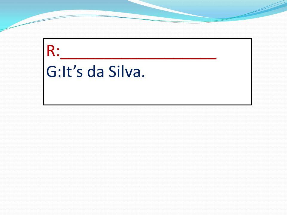 R:__________________ G:Its da Silva.