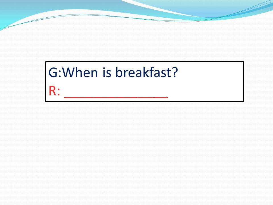 G:When is breakfast? R: ______________