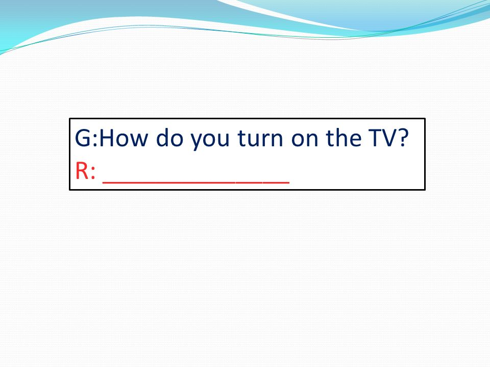G:How do you turn on the TV? R: ______________