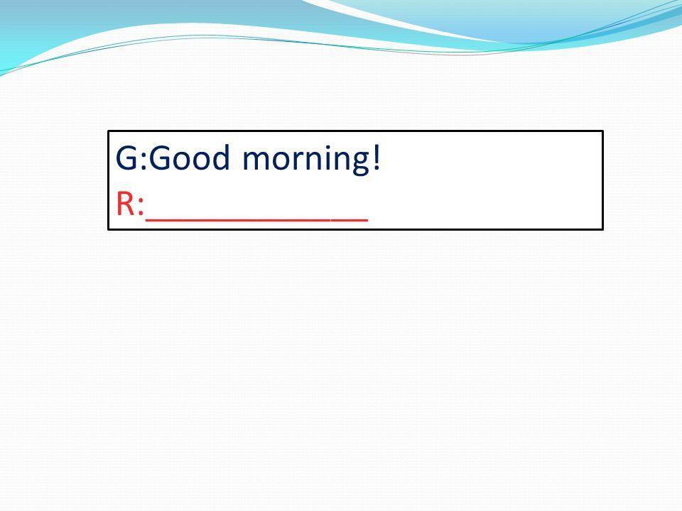 G:Good morning! R:____________