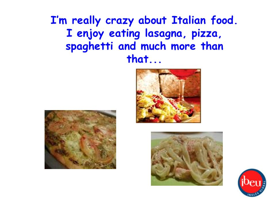 Im really crazy about Italian food.