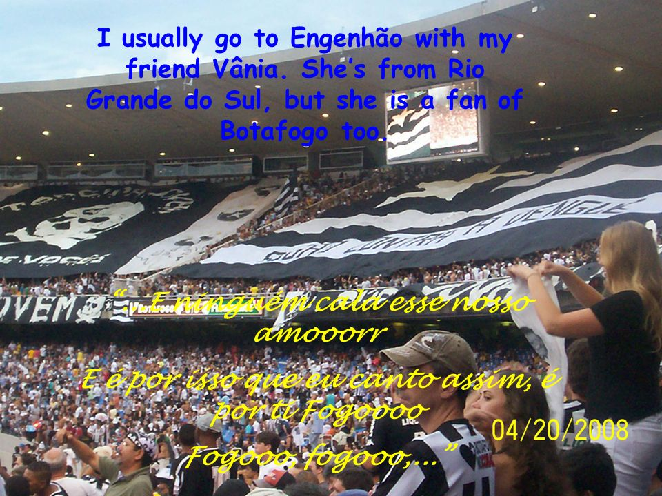 I usually go to Engenhão with my friend Vânia.