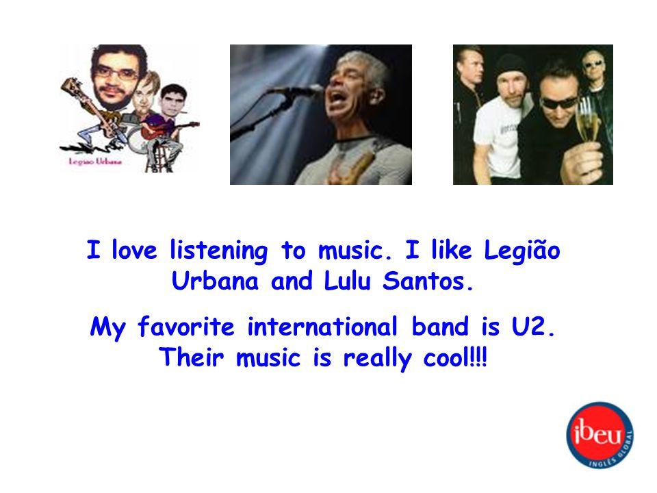 I love listening to music. I like Legião Urbana and Lulu Santos. My favorite international band is U2. Their music is really cool!!!